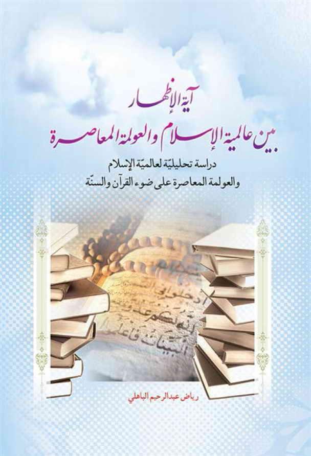 آية الإظهار بين عالمية الإسلام والعولمة المعاصرة - رياض عبد الرحيم الباهلي