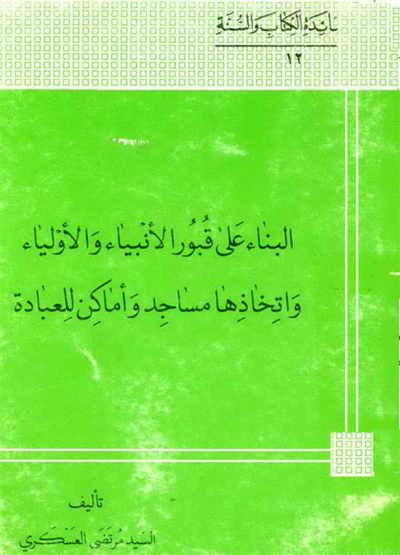البناء علی قبور الأنبياء و الأولياء و إتخاذها مساجد و أماکن للعبادة - السيد مرتضى العسكري