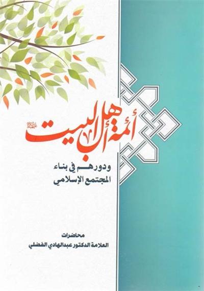 أئمة أهل البیت (ع) و دورهم في بناء المجتمع الإسلامي - الدكتور الشيخ عبد الهادي الفضلي
