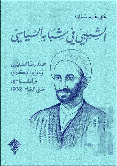الشبيبي في شبابه السياسي - محمد رضا الشبيبي و دوره الفكري و السياسي حتى العام 1932 - علي عبد شناوة