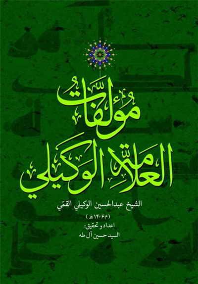 مؤلفات العلامة الوکیلي (تحقيق السيد حسين آل طه) - الشيخ عبد الحسين الوكيلي القمّي