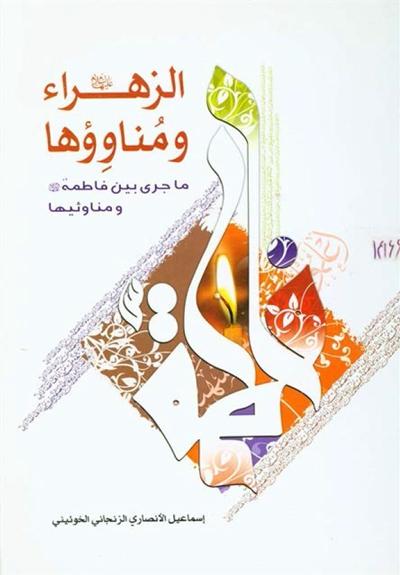 الزهراء (ع) و مناوؤها (ما جری بين فاطمة عليها السلام و مناوئيها) - الشيخ إسماعيل الأنصاري الزنجاني الخوئيني