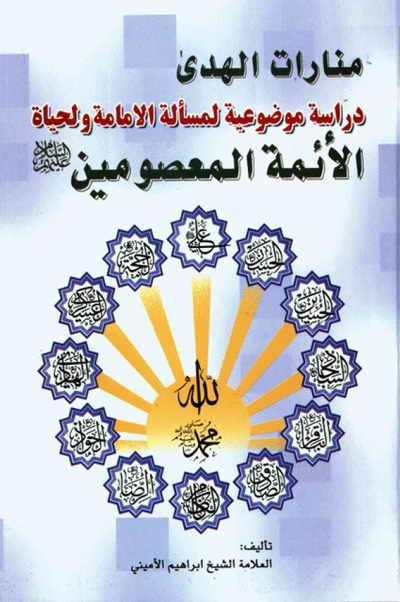 منارات الهدی؛ دراسة موضوعیة لمسألة الإمامة و لحیاة الأئمة المعصومین - الشيخ إبراهيم الأميني