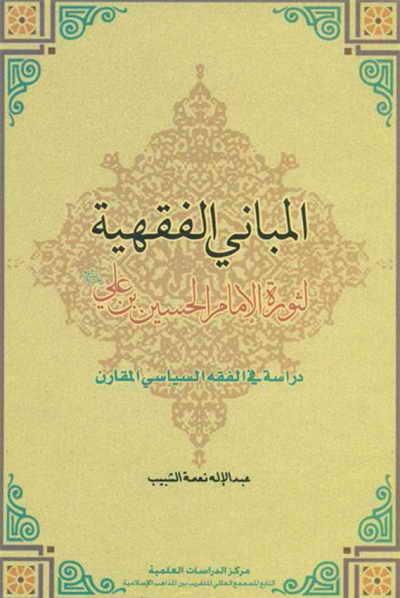 المباني الفقهیة لثورة الإمام الحسین بن علي (ع), دراسة في الفقه السياسي المقارن - عبد الإله نعمة شبيب