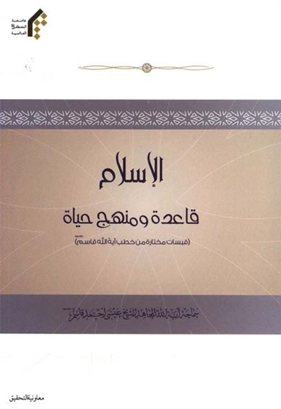 الإسلام قاعدة و منهج حیاة (قبسات مختارة من خطب آیة الله قاسم) - الشيخ عيسى أحمد القاسم