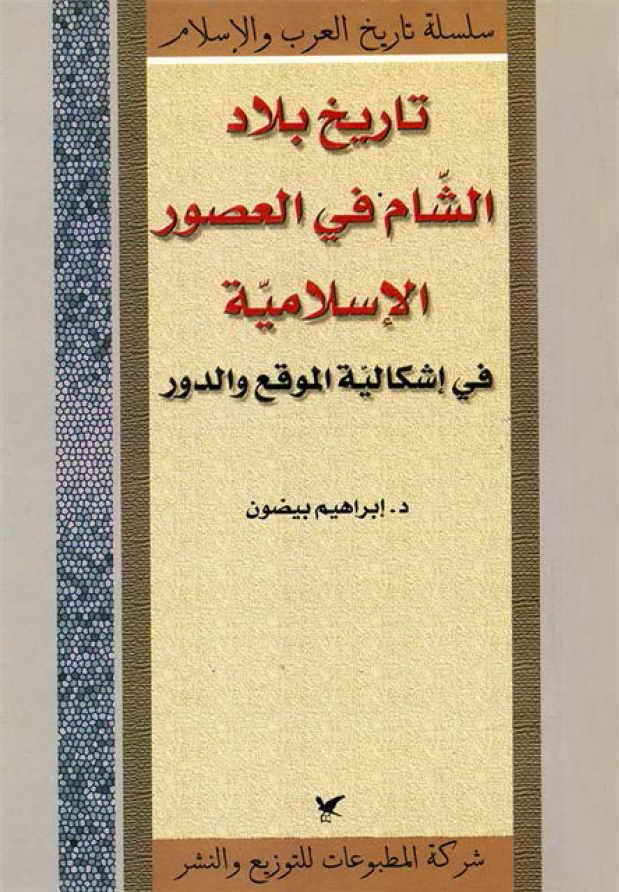 تاریخ بلاد الشام في العصور الإسلامیة (في إشکالیة الموقع و الدور)- الدكتور ابراهيم بيضون