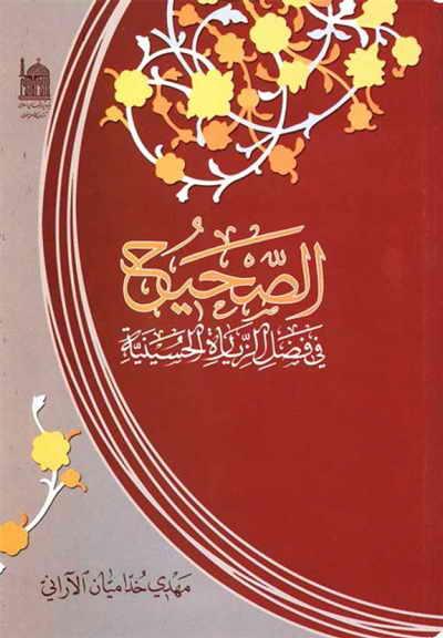 الصحيح في فضل الزيارة الحسينية - الشيخ مهدي خدامیان آراني