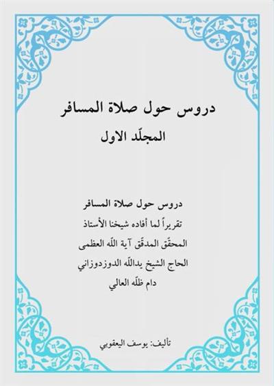 دروس حول صلاة المسافر (تقريرات الشيخ يد الله الدوزدوزاني) - الشيخ يوسف اليعقوبي - مجلدين