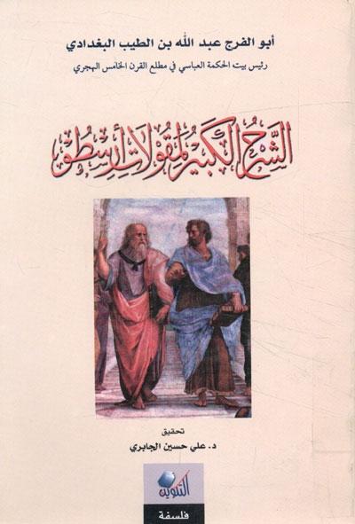 الشرح الكبير لمقولات أرسطو (تحقيق الدكتور علي حسين الجابري) - أبو الفرج عبد الله بن الطيب البغدادي